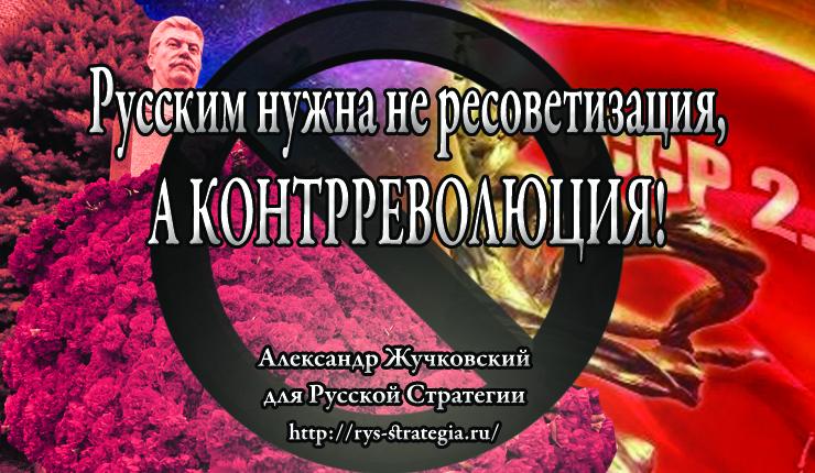 Русским нужна не ресоветизация, а контрреволюция! И ещё нам нужна Единая Неделимая Великая Россия (РФ+ Белороссия+ Малороссия+ Семиречье).